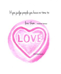 573rd heart - if you judge people you have no time to love them. - Mother Teresa