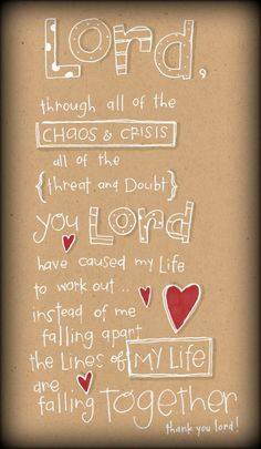 Lord, through all of the chaos and crisis all of the threat and doubt, you Lord have cause my life to work out...instead of me falling apart, the lines of my life are falling together.
