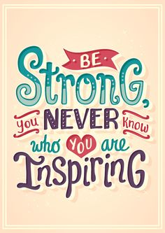Be Strong you never know who are you inspiring - Risa rodil