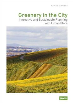 New Book: Greenery in the city : innovative and sustainable planning with urban flora = Grün in der Stadt : innovativ und nachhaltig planen mit der urbanen Flora / edited by Marcus Zepf ; translation into English by Lynne Kolar-Thompson, 2015.