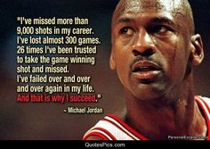 I've missed more than 9000 shots in my career. I've lost almost 300 games. 26 times, I've been trusted to take the game winning shot and missed. I've failed over and over and over again in my life. And that is why I succeed. Michael Jordan