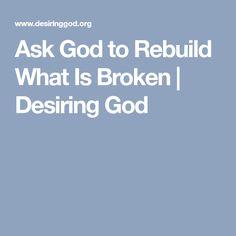 Ask God to Rebuild What Is Broken | Desiring God