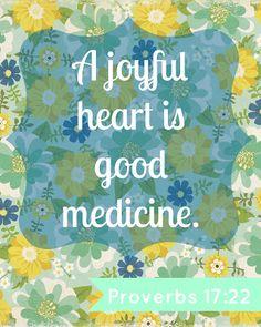 Proverbs 17:22- A joyful heart is good medicine! :)
