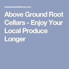 Above Ground Root Cellars - Enjoy Your Local Produce Longer