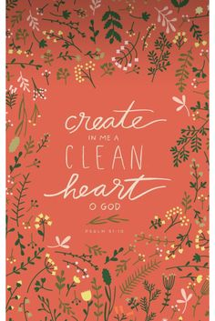 """Create in me a clean heart, O God, and renew a right spirit within me."" Psalm 51:10"