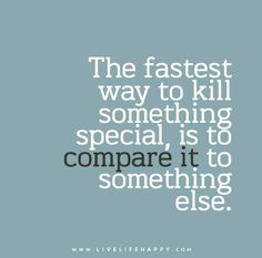 """The fastest way to kill something special, is to compare it to something else."""