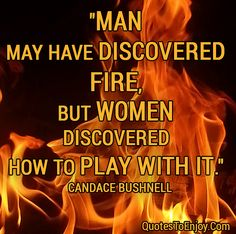 """""""Man may have discovered fire, but women discovered how to play with it.""""  — Candace Bushnell (Sex and the City)"""