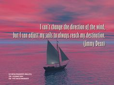 """""""I can't change the direction of the wind, but I can adjust my sails to always reach my destination."""" - Jimmy Dean"""