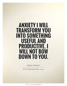 Anxiety I will transform you into something useful and productive. I will not bow down to you. Picture Quotes.
