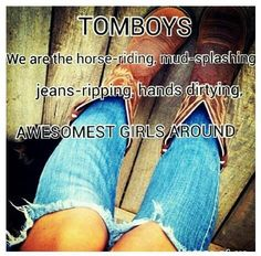 This sounds so wannabe but that's exactly what I am..a horse riding-dirt loving-country tomboy