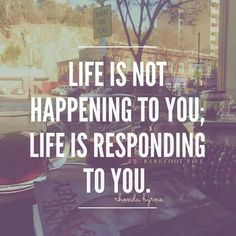 Life is not happening to you; life is responding to you.