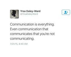 Yrsa Daley-Ward | Communication is everything. Even communication that communicates that you're not communicating.