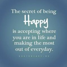Quotes about Happiness : The secret of being HAPPY is accepting where you are in life and making the most