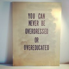 You can never be overdressed or overeducated. Good food for thought.