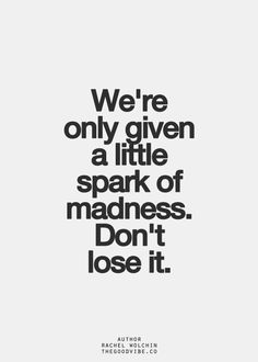 We're only given a little spark of madness. Don't lose it.