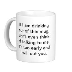 "Funny Coffee Mug. ""If I am drinking out of this mug, don't even think of talking to me. It's too early and I will cut you.""  LOLOL!!!"