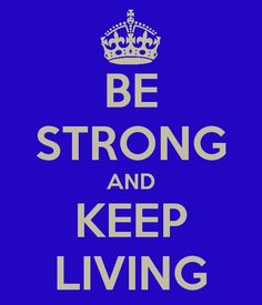 Be strong and keep living