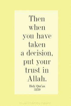 And when you have decided, then rely upon Allah. Indeed, Allah loves those who rely [upon Him].