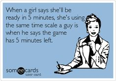 When a girl says she'll be ready in 5 minutes, she's using the same time scale a guy is when he says the game has 5 minutes left. | Confession Ecard | someecards.com