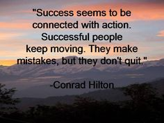 """Success seems to be connected with action. Successful people keep moving. They make mistakes but they don't quit.""  -Conard Hilton."
