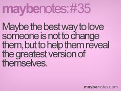 maybe the best way to love someone is not to change them, but to help them reveal the greatest version of themselves Speak The Truth, Loving Someone, Best Quotes, Notes, Good Things, Change, Tell The Truth