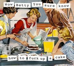 wtf: Wow, Betty, you sure know how to fuck up a cake