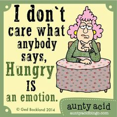 I don't care what anybody says hungry is an emotion.