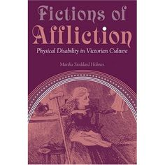Stoddard Holmes, Martha. Fictions of Affliction: Physical Disability in Victorian Culture. Ann Arbor: University of Michigan Press, 2004.