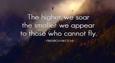 the higher we soar the smaller we appear to those who cannot fly