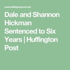 Dale and Shannon Hickman Sentenced to Six Years | Huffington Post