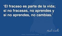 El fracaso es parte de la vida; si no fracasas, no aprendes y si no aprendes, no cambias.