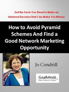 Consumer Guide - How to Avoid Pyramid Schemes and Find a Good Network Marketing Opportunity   You will find: What Is a Pyramid Scheme and How Is It Different from an MLM?   6 Costly Misconceptions about Network Marketing   7 Questions to Ask a Network Marketer before You Sign on with His or Her Company   8 Mistakes to Avoid When Choosing a Network Marketing Company   Benefits of Network Marketing   3 Things You Can Do to Jump-Start Your  Kindle $5.99  http://goalminds.com/networker.htm