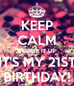 KEEP CALM & POUR IT UP  IT'S MY 21ST BIRTHDAY!