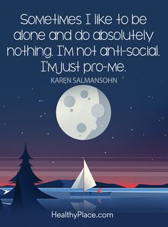 Positive Quote: Sometimes I like to be alone and do absolutely nothing. I'm not anti-social. I'm just pro-me – Karen Salmansohn. www.HealthyPlace.com