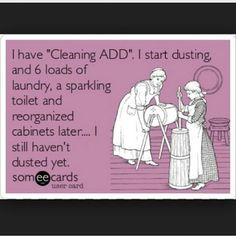 I have 'Cleaning ADD'. I start dusting, and 6 loads of laundry, a sparkling toilet and reorganized cabinets later. I still haven't dusted yet.funny and true. Someecards, Haha Funny, Hilarious, Funny Stuff, Stupid Stuff, Random Stuff, Me Quotes, Funny Quotes, Random Quotes