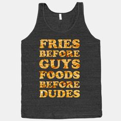 Hilarious T-shirt. Definitely want this for my birthday. Fries Before Guys Foods Before Dudes