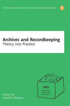 Archives and Recordkeeping: Theory into Practice / edited by Caroline Brown: Classmark: 9852.c.253.45