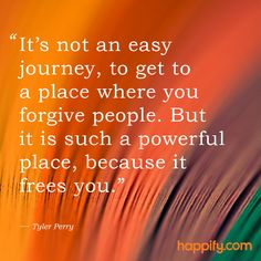 """""""It's not an easy journey, to get to a place where you forgive people. But it is such a powerful place, because it frees you."""" Tyle Perry explains the immeasurable benefits of forgiveness.   Happify happy quote"""