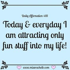 Today and everyday, I am attracting only fun stuff into my life!!!