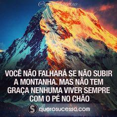 Você não falhará se não subir a montanha. Mas não tem graça nenhuma viver sempre…