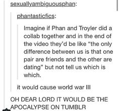 I dont like shiping real people but both Troyler and Phan would be cute together so if this happened i would EXPLODE!