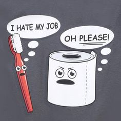 I hate my job ...Oh Please! - Me personally I'm with the toilet paper, I would much rather be in someone's mouth then their asshole.