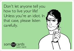 Don't let anyone tell you how to live your life! Unless you're an idiot. In that case, please listen carefully.