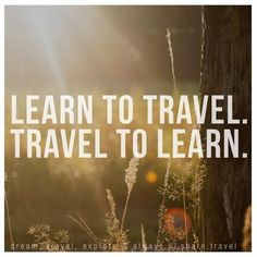 """Learn to travel. Travel to Learn"" Love it!"
