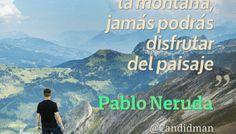Si no escalas la montaña, jamás podrás disfrutar del paisaje - Pablo Neruda