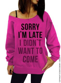 Sorry I'm Late I Didn't Want To Come - Pink Slouchy Oversized Sweatshirt by DentzDenim on Etsy https://www.etsy.com/listing/254728835/sorry-im-late-i-didnt-want-to-come-pink