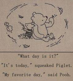 """""""What day is it?"""" - """"It's today,"""" squeaked Piglet. """"My favorite day,"""" said Pooh. - One of the best Winnie the Pooh quotes. Inspirational, buddhist quote from a children's book :-) Winnie The Pooh Quotes, Eeyore Quotes, Piglet Winnie The Pooh, Tigger, Winnie The Pooh Tattoos, Winnie The Pooh Drawing, Winnie The Pooh Friends, What Day Is It, Live In The Present"""