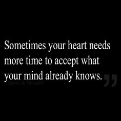 Sometimes your heart needs more time to accept what your mind already knows. (Let It Go, Forgive, Moving Forward by PERUGINA) Forgiveness can take time Words Quotes, Me Quotes, Motivational Quotes, Inspirational Quotes, Sayings, The Words, Great Quotes, Quotes To Live By, Relationship Quotes