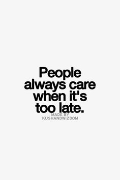 The way I see it, people only start to notice others , when they are no longer in their life anymore...Then it's too late as we realise , life is sometimes better without them. Sad but true.