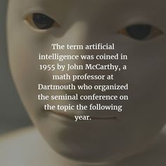 The term artificial intelligence was coined in 1955 by John McCarthy a math professor at Dartmouth who organized the seminal conference on the topic the following year. http://buff.ly/2upMxIe